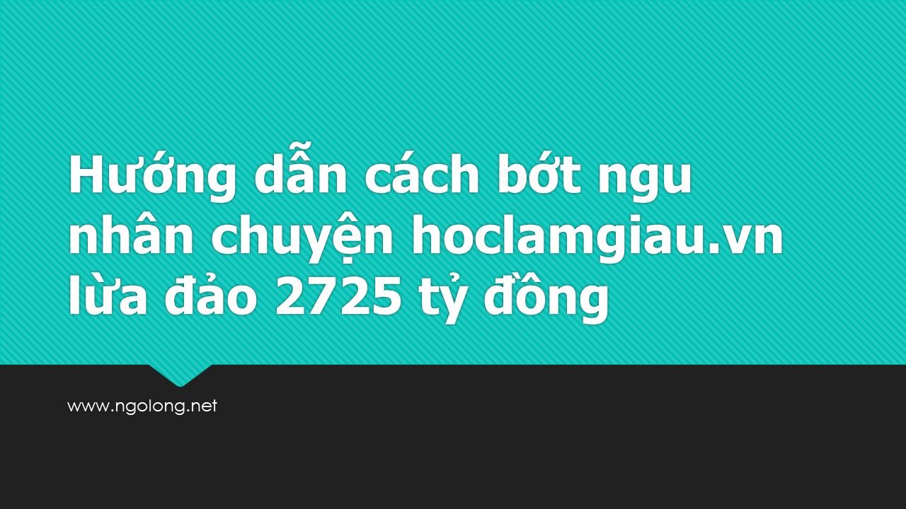 Hướng dẫn cách bớt ngu  nhân chuyện hoclamgiau.vn lừa đảo 2725 tỷ đồng