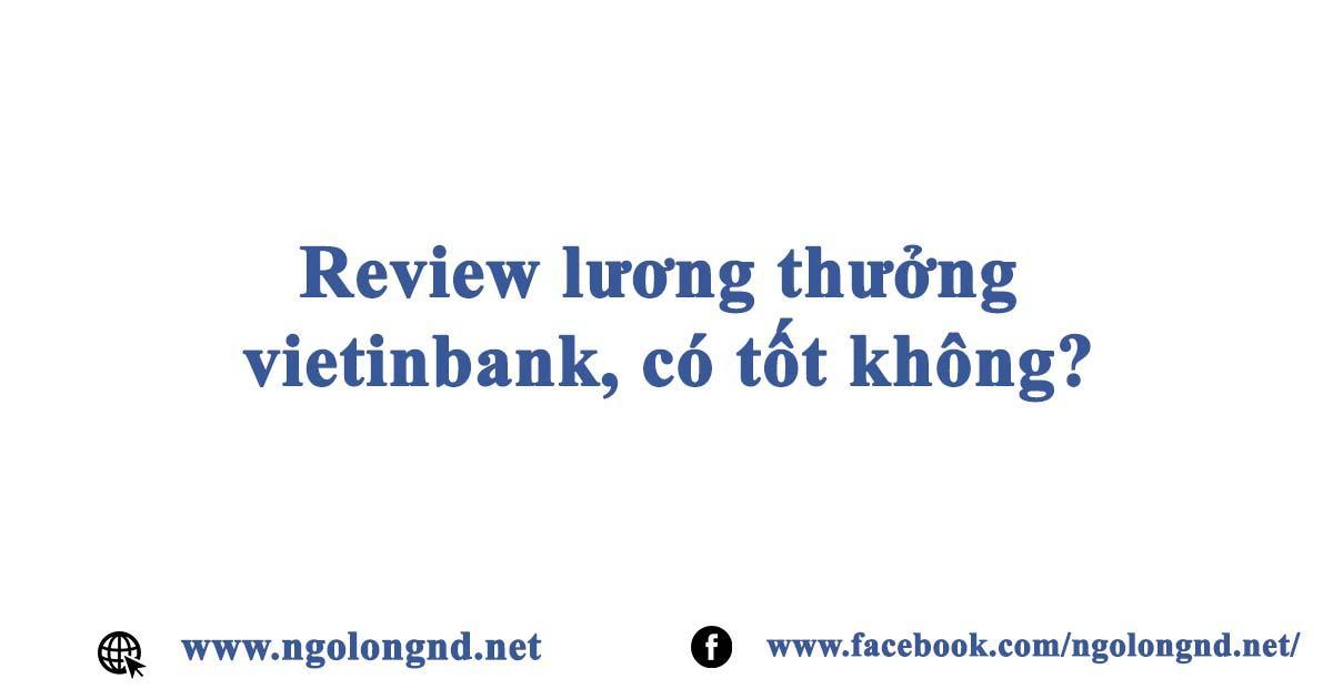 Review lương thưởng vietinbank, có tốt không?