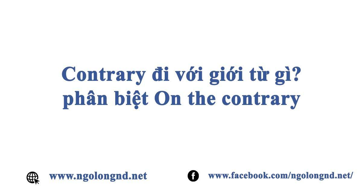 Contrary đi với giới từ gì? phân biệt On the contrary